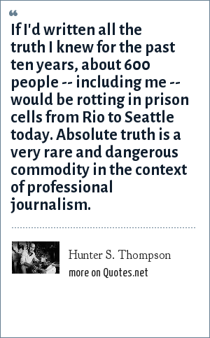 Hunter S. Thompson: If I'd written all the truth I knew for the past ten years, about 600 people -- including me -- would be rotting in prison cells from Rio to Seattle today. Absolute truth is a very rare and dangerous commodity in the context of professional journalism.