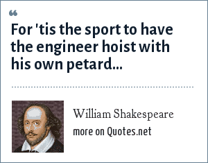William Shakespeare: For 'tis the sport to have the engineer hoist with his own petard...