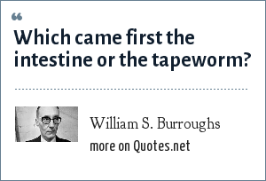 William S. Burroughs: Which came first the intestine or the tapeworm?