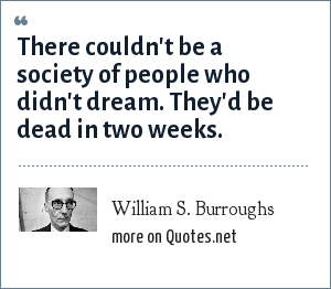 William S. Burroughs: There couldn't be a society of people who didn't dream. They'd be dead in two weeks.