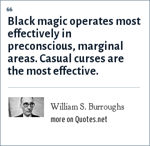 William S. Burroughs: Black magic operates most effectively in preconscious, marginal areas. Casual curses are the most effective.