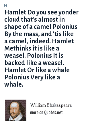William Shakespeare: Hamlet Do you see yonder cloud that's almost in shape of a camel Polonius By the mass, and 'tis like a camel, indeed. Hamlet Methinks it is like a weasel. Polonius It is backed like a weasel. Hamlet Or like a whale Polonius Very like a whale.