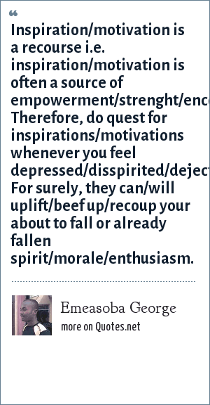 Emeasoba George: Inspiration/motivation is a recourse i.e. inspiration/motivation is often a source of empowerment/strenght/encouragement/upliftment. Therefore, do quest for inspirations/motivations whenever you feel depressed/disspirited/dejected. For surely, they can/will uplift/beef up/recoup your about to fall or already fallen spirit/morale/enthusiasm.