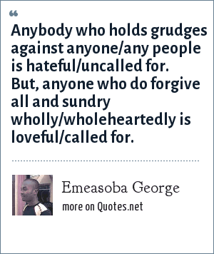 Emeasoba George: Anybody who holds grudges against anyone/any people is hateful/uncalled for. But, anyone who do forgive all and sundry wholly/wholeheartedly is loveful/called for.