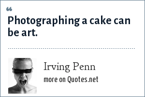 Irving Penn: Photographing a cake can be art.