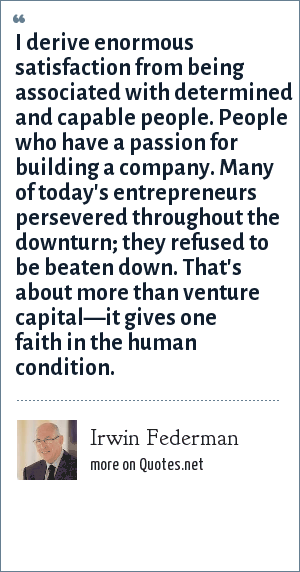 Irwin Federman: I derive enormous satisfaction from being associated with determined and capable people. People who have a passion for building a company. Many of today's entrepreneurs persevered throughout the downturn; they refused to be beaten down. That's about more than venture capital—it gives one faith in the human condition.