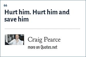 Craig Pearce: Hurt him. Hurt him and save him