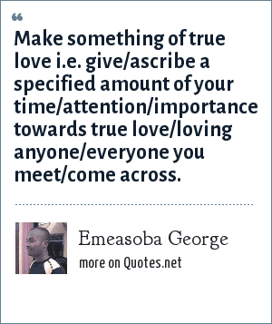 Emeasoba George: Make something of true love i.e. give/ascribe a specified amount of your time/attention/importance towards true love/loving anyone/everyone you meet/come across.