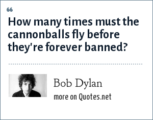 Bob Dylan: How many times must the cannonballs fly before they're forever banned?