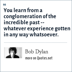 Bob Dylan: You learn from a conglomeration of the incredible past -- whatever experience gotten in any way whatsoever.