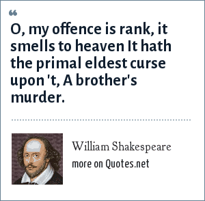 William Shakespeare: O, my offence is rank, it smells to heaven It hath the primal eldest curse upon 't, A brother's murder.