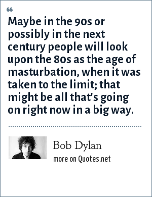 Bob Dylan: Maybe in the 90s or possibly in the next century people will look upon the 80s as the age of masturbation, when it was taken to the limit; that might be all that's going on right now in a big way.