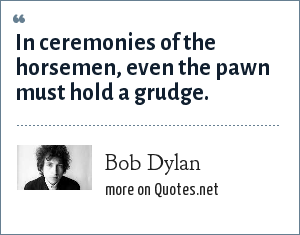 Bob Dylan: In ceremonies of the horsemen, even the pawn must hold a grudge.