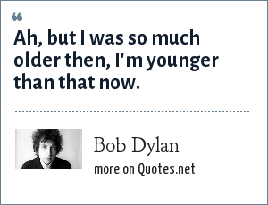 Bob Dylan: Ah, but I was so much older then, I'm younger than that now.