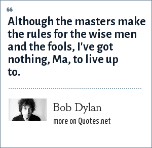 Bob Dylan: Although the masters make the rules for the wise men and the fools, I've got nothing, Ma, to live up to.