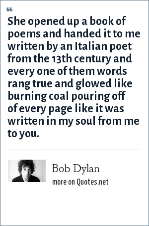 Bob Dylan: She opened up a book of poems and handed it to me written by an Italian poet from the 13th century and every one of them words rang true and glowed like burning coal pouring off of every page like it was written in my soul from me to you.