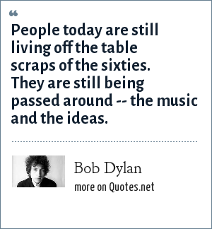 Bob Dylan: People today are still living off the table scraps of the sixties. They are still being passed around -- the music and the ideas.