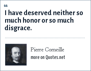 Pierre Corneille: I have deserved neither so much honor or so much disgrace.