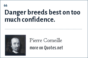 Pierre Corneille: Danger breeds best on too much confidence.