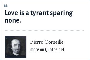 Pierre Corneille: Love is a tyrant sparing none.