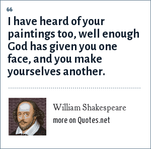 William Shakespeare: I have heard of your paintings too, well enough God has given you one face, and you make yourselves another.