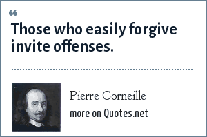 Pierre Corneille: Those who easily forgive invite offenses.