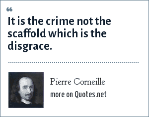 Pierre Corneille: It is the crime not the scaffold which is the disgrace.
