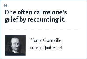 Pierre Corneille: One often calms one's grief by recounting it.