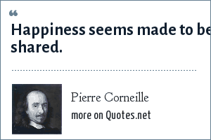Pierre Corneille: Happiness seems made to be shared.