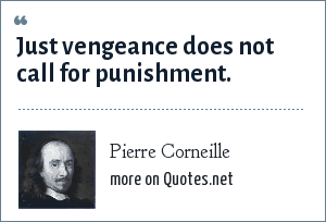 Pierre Corneille: Just vengeance does not call for punishment.