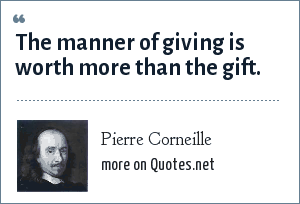 Pierre Corneille: The manner of giving is worth more than the gift.