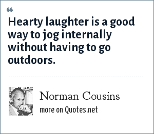 Norman Cousins: Hearty laughter is a good way to jog internally without having to go outdoors.