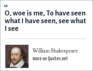 William Shakespeare: O, woe is me, To have seen what I have seen, see what I see