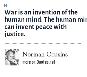 Norman Cousins: War is an invention of the human mind. The human mind can invent peace with justice.
