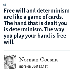 Norman Cousins: Free will and determinism are like a game of cards. The hand that is dealt you is determinism. The way you play your hand is free will.