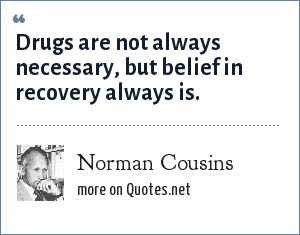 Norman Cousins: Drugs are not always necessary, but belief in recovery always is.