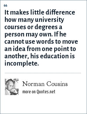 Norman Cousins: It makes little difference how many university courses or degrees a person may own. If he cannot use words to move an idea from one point to another, his education is incomplete.