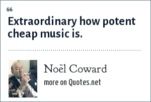 Noël Coward: Extraordinary how potent cheap music is.