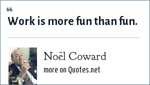 Noël Coward: Work is more fun than fun.