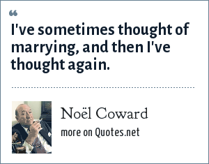 Noël Coward: I've sometimes thought of marrying, and then I've thought again.
