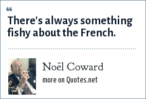 Noël Coward: There's always something fishy about the French.