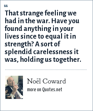 Noël Coward: That strange feeling we had in the war. Have you found anything in your lives since to equal it in strength? A sort of splendid carelessness it was, holding us together.