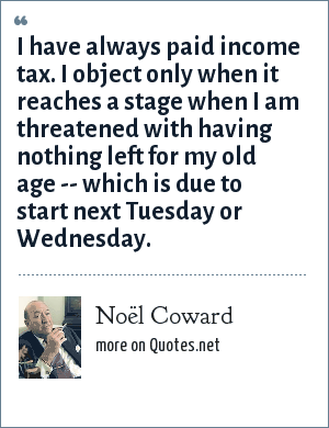 Noël Coward: I have always paid income tax. I object only when it reaches a stage when I am threatened with having nothing left for my old age -- which is due to start next Tuesday or Wednesday.