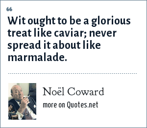Noël Coward: Wit ought to be a glorious treat like caviar; never spread it about like marmalade.