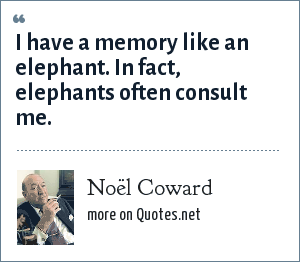 Noël Coward: I have a memory like an elephant. In fact, elephants often consult me.