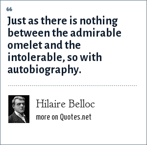 Hilaire Belloc: Just as there is nothing between the admirable omelet and the intolerable, so with autobiography.