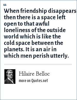 Hilaire Belloc: When friendship disappears then there is a space left open to that awful loneliness of the outside world which is like the cold space between the planets. It is an air in which men perish utterly.