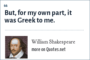 William Shakespeare: But, for my own part, it was Greek to me.