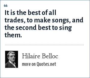 Hilaire Belloc: It is the best of all trades, to make songs, and the second best to sing them.