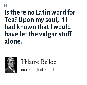 Hilaire Belloc: Is there no Latin word for Tea? Upon my soul, if I had known that I would have let the vulgar stuff alone.